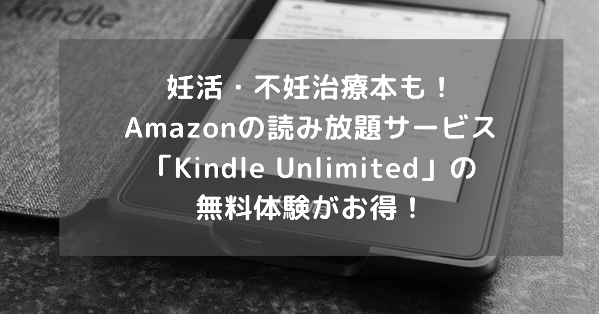 妊活・不妊治療本も! Amazonの読み放題サービス「Kindle Unlimited」の 無料体験がお得!