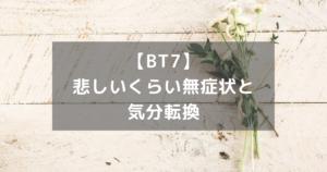 【BT7】悲しいくらい無症状と気分転換