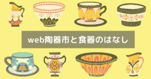 web陶器市と食器のはなし