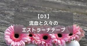 【D3】流血と久々のエストラーナテープ