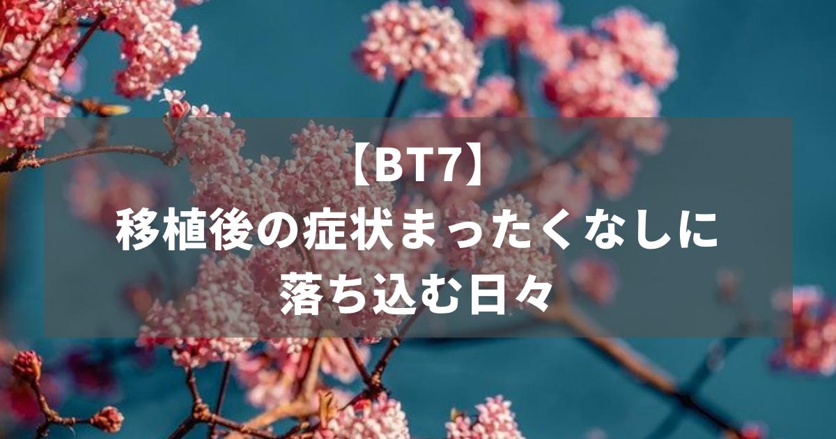 【BT7】移植後の症状まったくなしに落ち込む日々