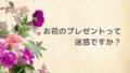 お花のプレゼントって迷惑ですか?
